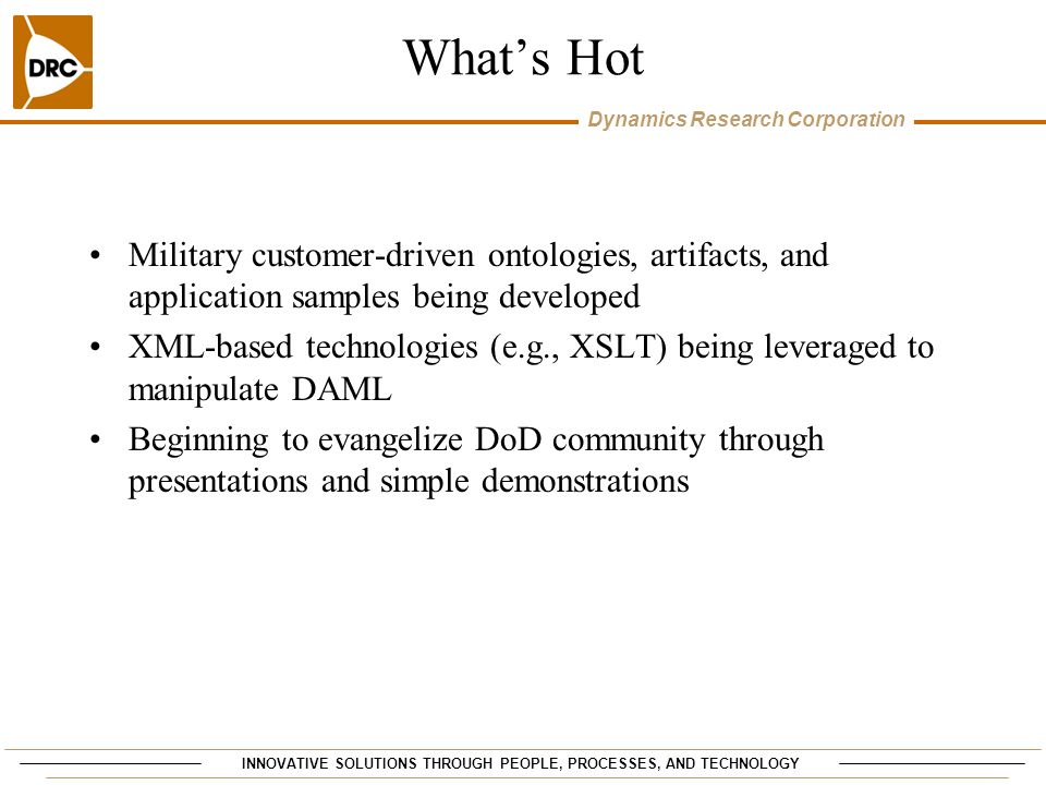 INNOVATIVE SOLUTIONS THROUGH PEOPLE, PROCESSES, AND TECHNOLOGY Dynamics Research Corporation Whats Hot Military customer-driven ontologies, artifacts, and application samples being developed XML-based technologies (e.g., XSLT) being leveraged to manipulate DAML Beginning to evangelize DoD community through presentations and simple demonstrations
