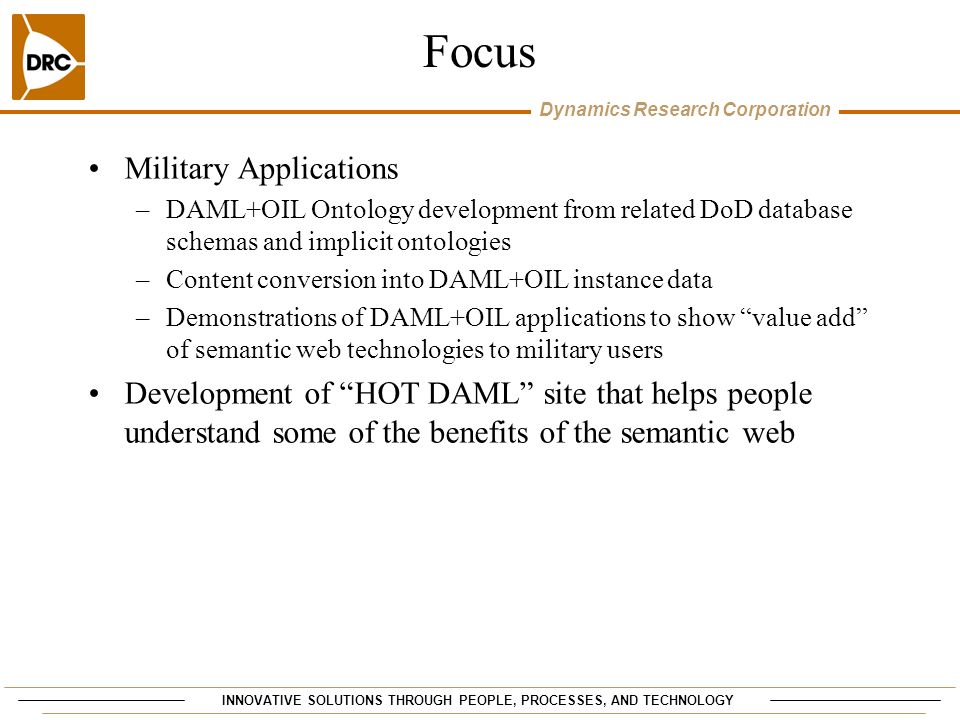 INNOVATIVE SOLUTIONS THROUGH PEOPLE, PROCESSES, AND TECHNOLOGY Dynamics Research Corporation Focus Military Applications –DAML+OIL Ontology development from related DoD database schemas and implicit ontologies –Content conversion into DAML+OIL instance data –Demonstrations of DAML+OIL applications to show value add of semantic web technologies to military users Development of HOT DAML site that helps people understand some of the benefits of the semantic web