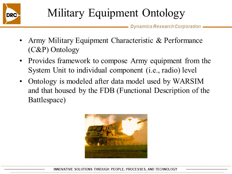 INNOVATIVE SOLUTIONS THROUGH PEOPLE, PROCESSES, AND TECHNOLOGY Dynamics Research Corporation Military Equipment Ontology Army Military Equipment Characteristic & Performance (C&P) Ontology Provides framework to compose Army equipment from the System Unit to individual component (i.e., radio) level Ontology is modeled after data model used by WARSIM and that housed by the FDB (Functional Description of the Battlespace)