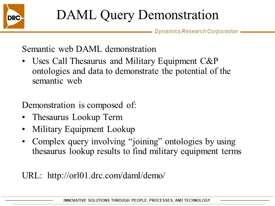 INNOVATIVE SOLUTIONS THROUGH PEOPLE, PROCESSES, AND TECHNOLOGY Dynamics Research Corporation DAML Query Demonstration Semantic web DAML demonstration Uses Call Thesaurus and Military Equipment C&P ontologies and data to demonstrate the potential of the semantic web Demonstration is composed of: Thesaurus Lookup Term Military Equipment Lookup Complex query involving joining ontologies by using thesaurus lookup results to find military equipment terms URL: