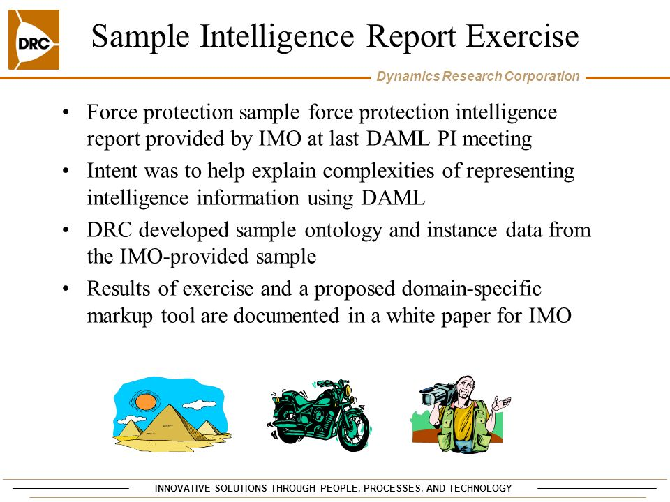 INNOVATIVE SOLUTIONS THROUGH PEOPLE, PROCESSES, AND TECHNOLOGY Dynamics Research Corporation Sample Intelligence Report Exercise Force protection sample force protection intelligence report provided by IMO at last DAML PI meeting Intent was to help explain complexities of representing intelligence information using DAML DRC developed sample ontology and instance data from the IMO-provided sample Results of exercise and a proposed domain-specific markup tool are documented in a white paper for IMO