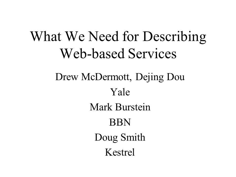 What We Need for Describing Web-based Services Drew McDermott, Dejing Dou Yale Mark Burstein BBN Doug Smith Kestrel