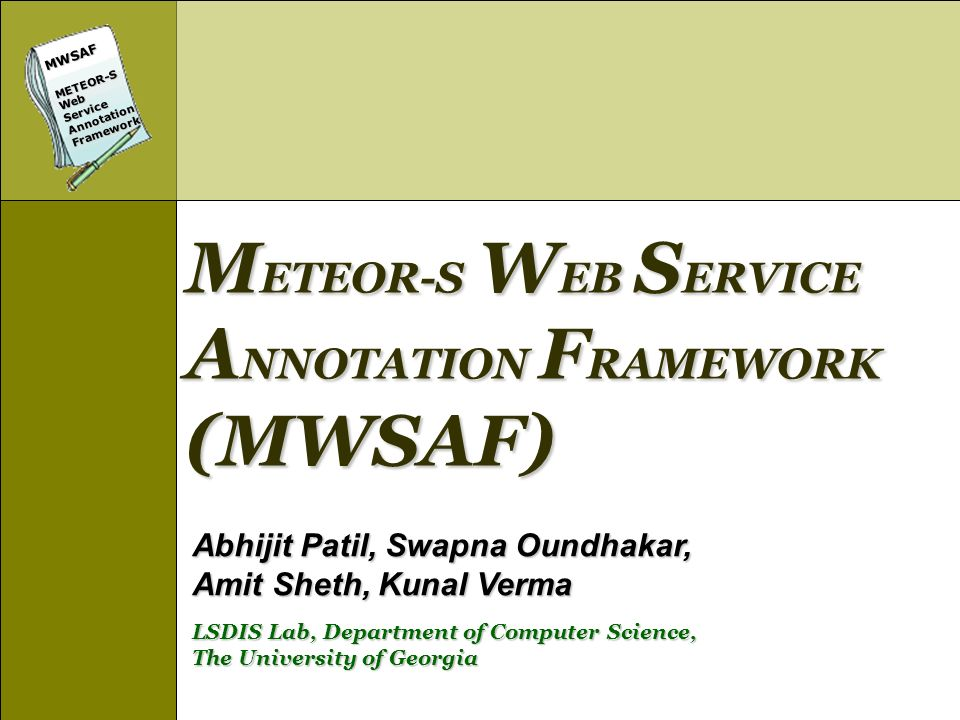 MWSAFMETEOR-SWebServiceAnnotationFramework Conclusions Created an initial prototype for semi-automatic annotation of Web services Initial results promising, but a lot of improvement possible WSDL-S adds semantics to Web services with minimal changes Future Work Apply machine learning techniques to improve accuracy Build a test bed for Semantic Web Services Eclipse based tool release in 1 montg