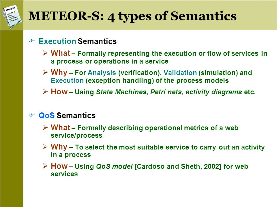 MWSAFMETEOR-SWebServiceAnnotationFramework METEOR-S: 4 types of Semantics Execution Semantics What – Formally representing the execution or flow of services in a process or operations in a service Why – For Analysis (verification), Validation (simulation) and Execution (exception handling) of the process models How – Using State Machines, Petri nets, activity diagrams etc.