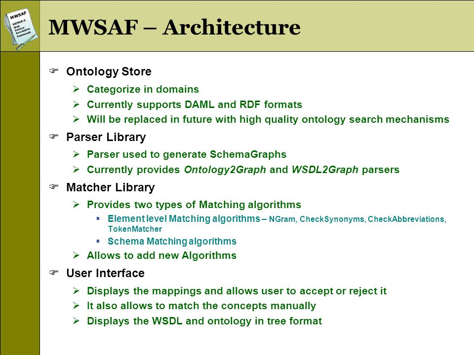 MWSAFMETEOR-SWebServiceAnnotationFramework MWSAF – Architecture Ontology Store Categorize in domains Currently supports DAML and RDF formats Will be replaced in future with high quality ontology search mechanisms Parser Library Parser used to generate SchemaGraphs Currently provides Ontology2Graph and WSDL2Graph parsers Matcher Library Provides two types of Matching algorithms Element level Matching algorithms – NGram, CheckSynonyms, CheckAbbreviations, TokenMatcher Schema Matching algorithms Allows to add new Algorithms User Interface Displays the mappings and allows user to accept or reject it It also allows to match the concepts manually Displays the WSDL and ontology in tree format