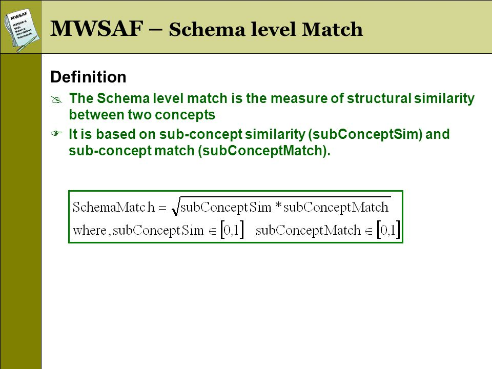 MWSAFMETEOR-SWebServiceAnnotationFramework MWSAF – Schema level Match Definition The Schema level match is the measure of structural similarity between two concepts It is based on sub-concept similarity (subConceptSim) and sub-concept match (subConceptMatch).
