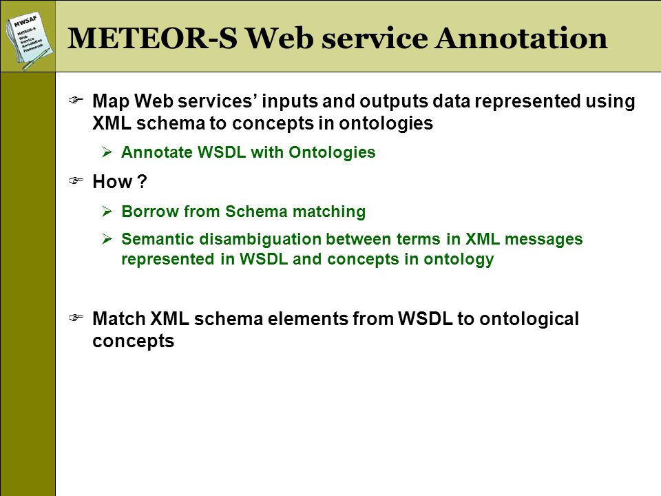 MWSAFMETEOR-SWebServiceAnnotationFramework Matching Issues (WSDL and Ontologies) Expressiveness Different reasons behind their development XML Schema used in WSDL for providing basic structure to data exchanged by Web services Ontologies are developed to capture real world knowledge and domain theory Knowledge captured XML Schema has minimal containment relationship Language used to describe ontologies model real world entities as classes, their properties and provides named relationships between them Solution Use hueristics to create normalized representation We call it SchemaGraph