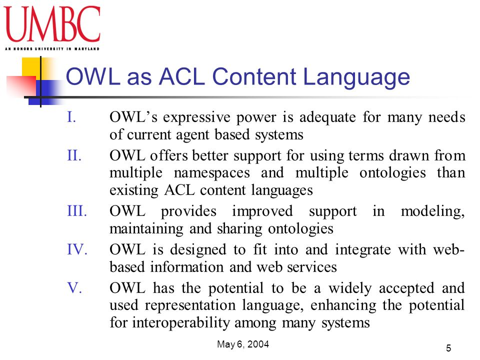 May 6, 2004 5 OWL as ACL Content Language I.OWLs expressive power is adequate for many needs of current agent based systems II.OWL offers better suppo