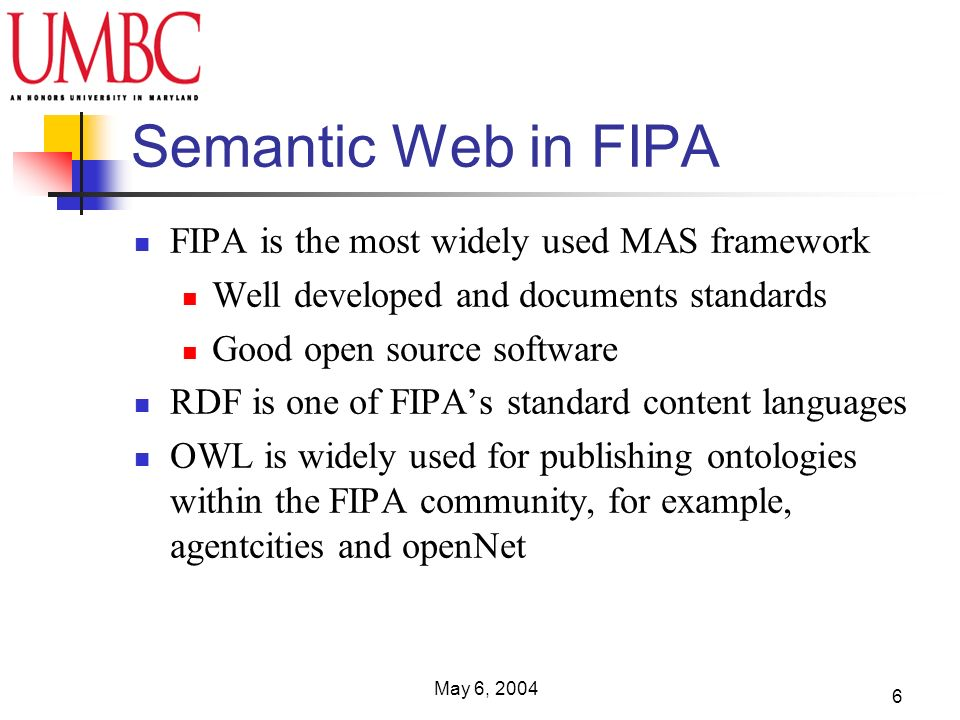 May 6, 2004 6 Semantic Web in FIPA FIPA is the most widely used MAS framework Well developed and documents standards Good open source software RDF is one of FIPAs standard content languages OWL is widely used for publishing ontologies within the FIPA community, for example, agentcities and openNet