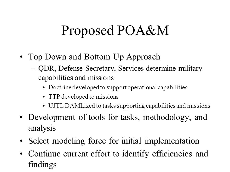Proposed POA&M Top Down and Bottom Up Approach –QDR, Defense Secretary, Services determine military capabilities and missions Doctrine developed to su