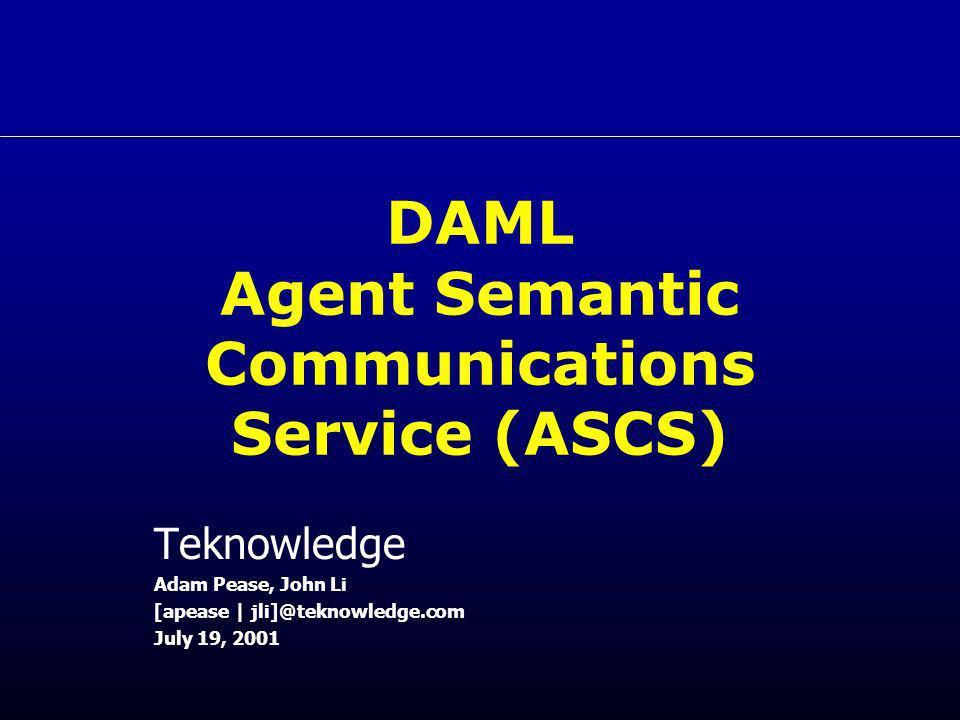 DAML Agent Semantic Communications Service (ASCS) Teknowledge Adam Pease, John Li [apease | jli]@teknowledge.com July 19, 2001