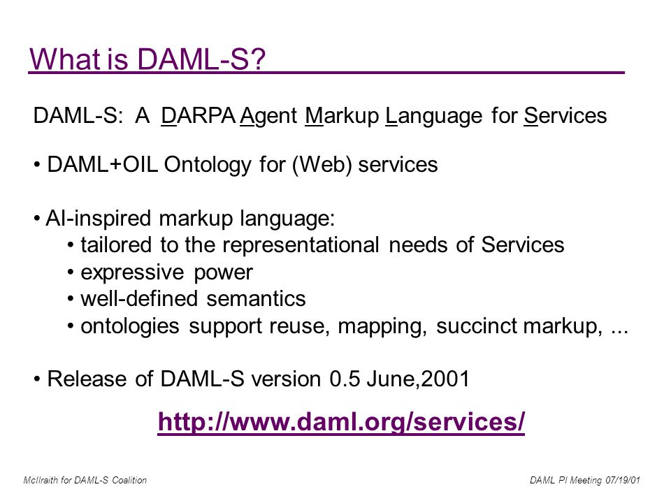 McIlraith for DAML-S Coalition DAML PI Meeting 07/19/01 What is DAML-S.