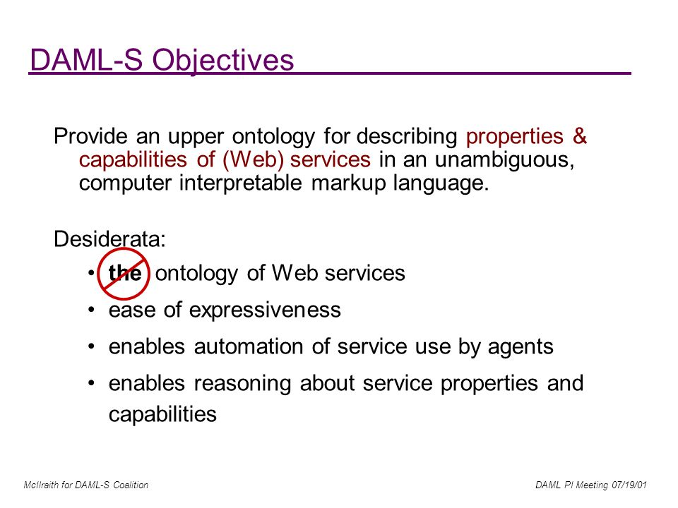McIlraith for DAML-S Coalition DAML PI Meeting 07/19/01 DAML-S Objectives Provide an upper ontology for describing properties & capabilities of (Web) services in an unambiguous, computer interpretable markup language.