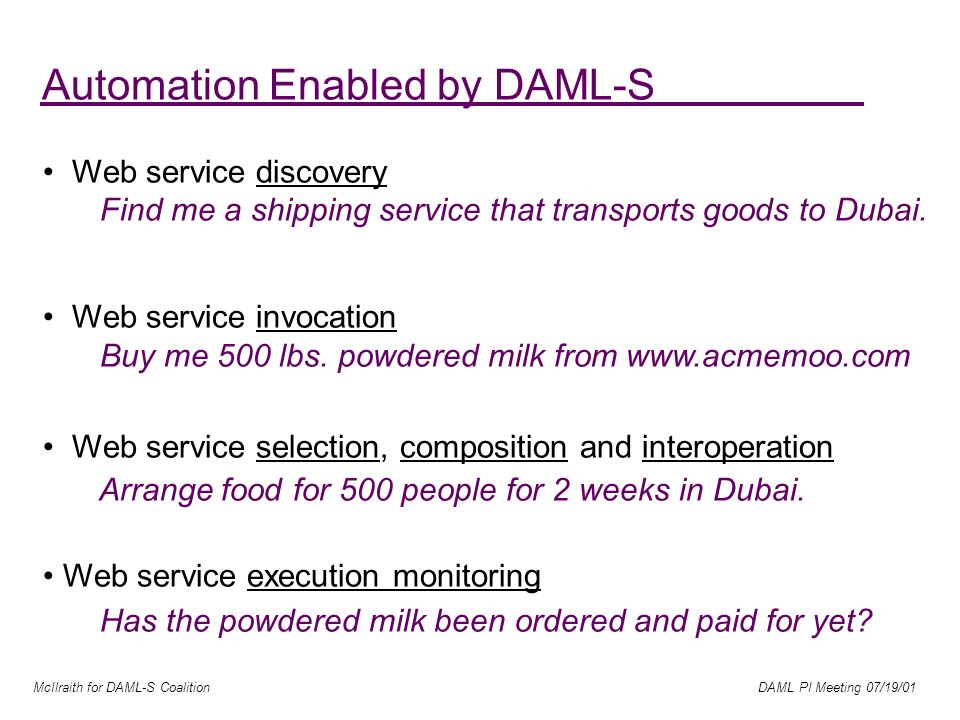 McIlraith for DAML-S Coalition DAML PI Meeting 07/19/01 Automation Enabled by DAML-S Web service discovery Find me a shipping service that transports goods to Dubai.