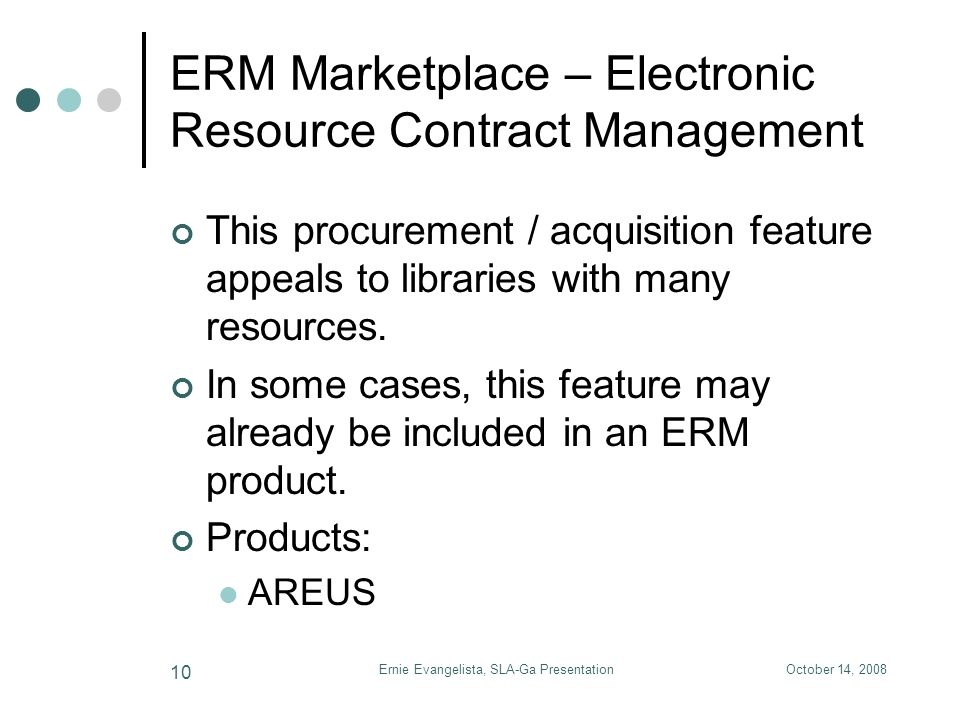 October 14, 2008Ernie Evangelista, SLA-Ga Presentation 10 ERM Marketplace – Electronic Resource Contract Management This procurement / acquisition feature appeals to libraries with many resources.