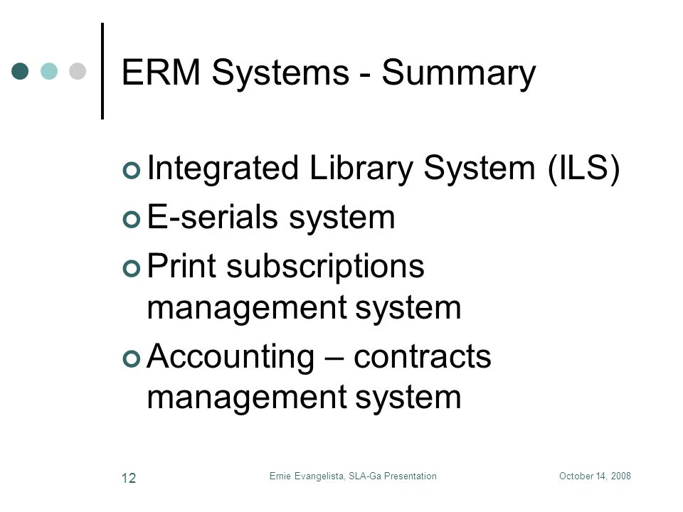 October 14, 2008Ernie Evangelista, SLA-Ga Presentation 12 ERM Systems - Summary Integrated Library System (ILS) E-serials system Print subscriptions management system Accounting – contracts management system