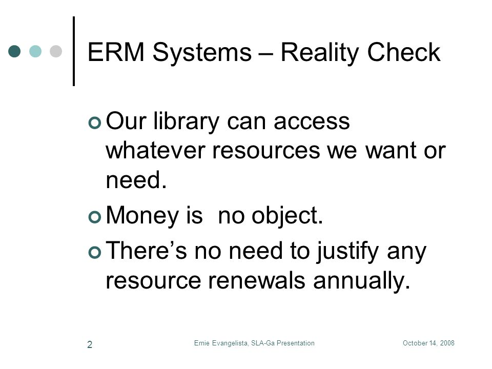October 14, 2008Ernie Evangelista, SLA-Ga Presentation 13 ERM Systems - References Helping You Buy ERMS, Marshall Breeding, Computers in Libraries, July/August 2008, 7- 18, 94-96.