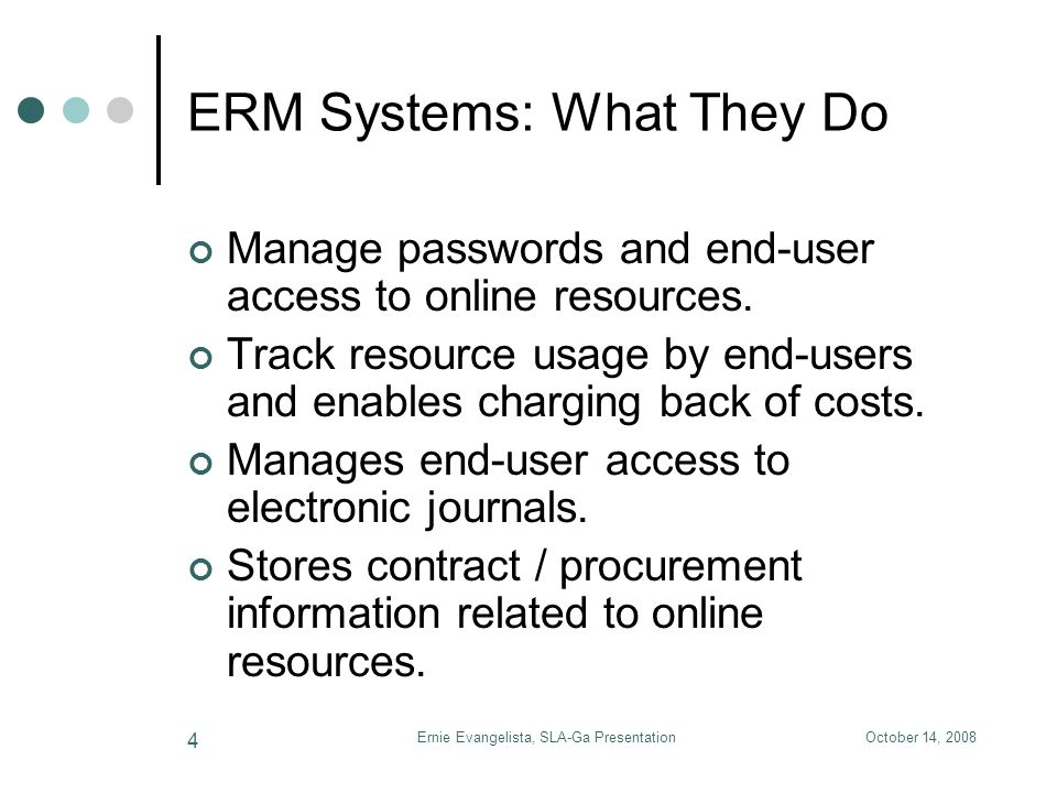 October 14, 2008Ernie Evangelista, SLA-Ga Presentation 4 ERM Systems: What They Do Manage passwords and end-user access to online resources. Track res