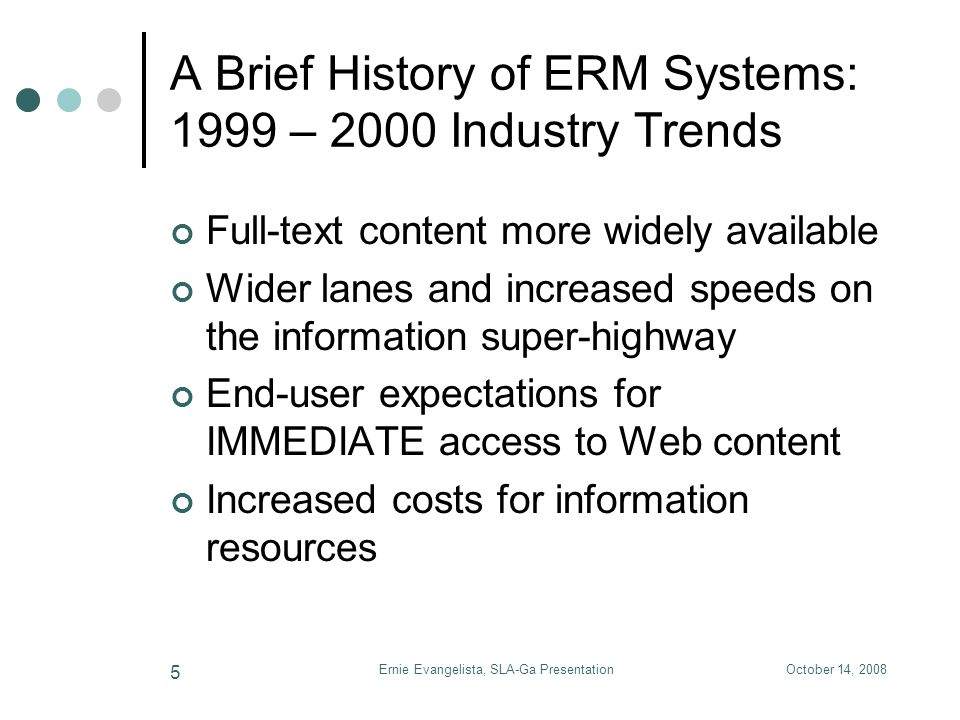 October 14, 2008Ernie Evangelista, SLA-Ga Presentation 5 A Brief History of ERM Systems: 1999 – 2000 Industry Trends Full-text content more widely ava