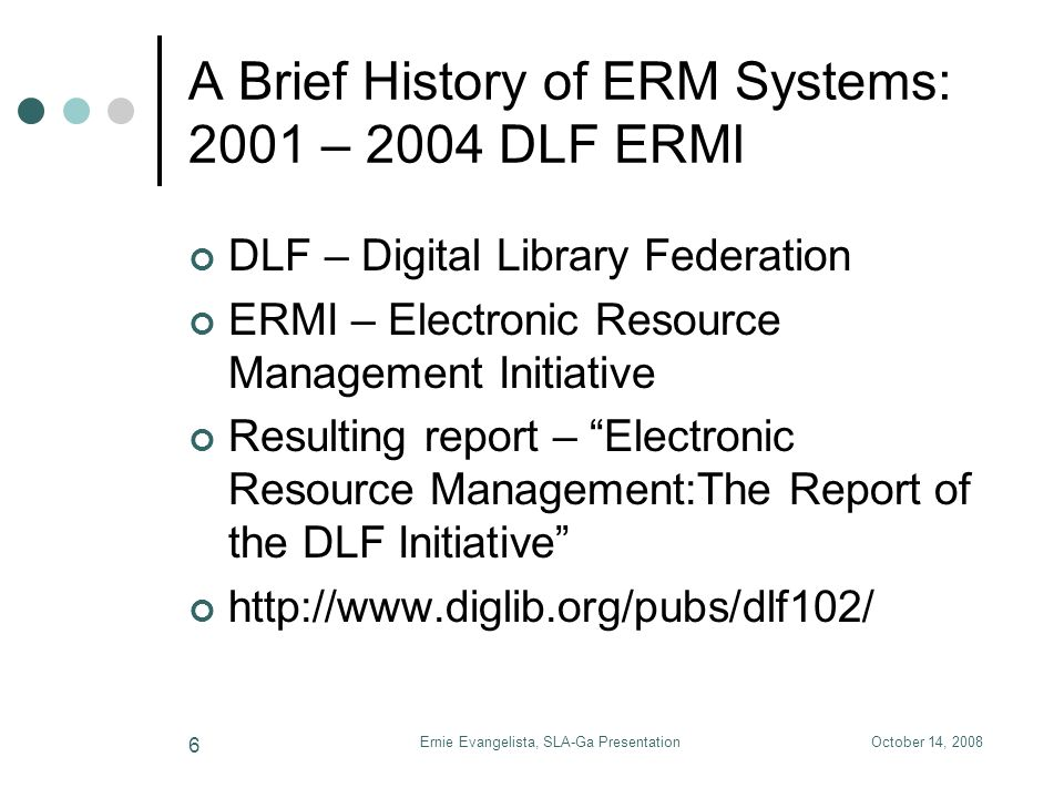 October 14, 2008Ernie Evangelista, SLA-Ga Presentation 7 A Brief History of ERM Systems: 2005 – present Emerging standards for the ERM marketplace COUNTER – Counting Online Usage of Networked Electronic Resources SUSHI – Standardized Usage Statistics Harvesting Initiative License Expression