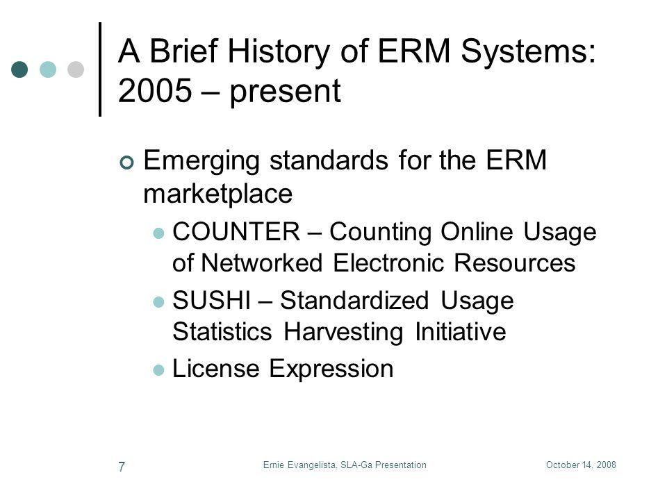 October 14, 2008Ernie Evangelista, SLA-Ga Presentation 7 A Brief History of ERM Systems: 2005 – present Emerging standards for the ERM marketplace COU