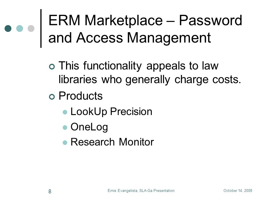 October 14, 2008Ernie Evangelista, SLA-Ga Presentation 9 ERM Marketplace – Electronic Journal Management This functionality generally appeals to academic libraries with extensive e- journal collections that are integrated with monograph collections.