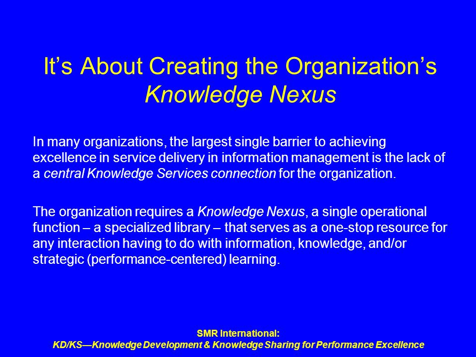 SMR International: KD/KSKnowledge Development & Knowledge Sharing for Performance Excellence Its About Creating the Organizations Knowledge Nexus In m