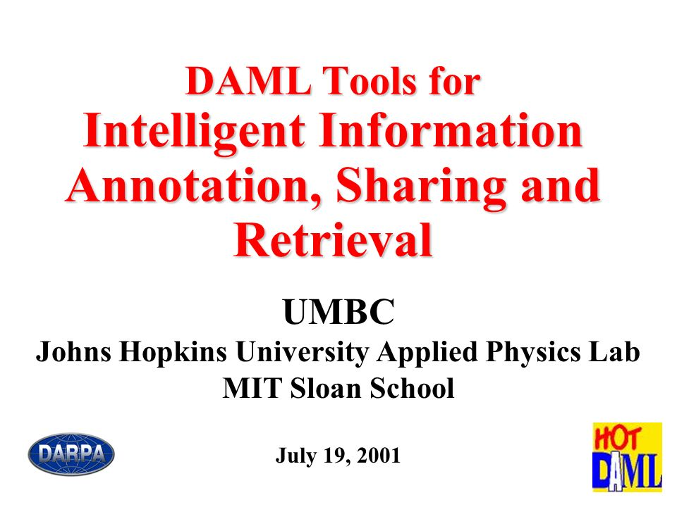 UMBC/JHU/MIT Team UMBC, JHU/APL, and MIT/Sloan are working together on a set of issues UMBC Integrating communicating agents, DAML and web applications Tim Finin, Charles Nicholas, Yun Peng, Anupam Joshi, Scott Cost JHU APL DAML and information retrieval Jim Mayfield, Paul McNamee, Wayne Bethea MIT Sloan School DAML, rules based technology and distributed belief Benjamin Grosof To be integrated in agent-based applications involving search and using rule-based reasoning.
