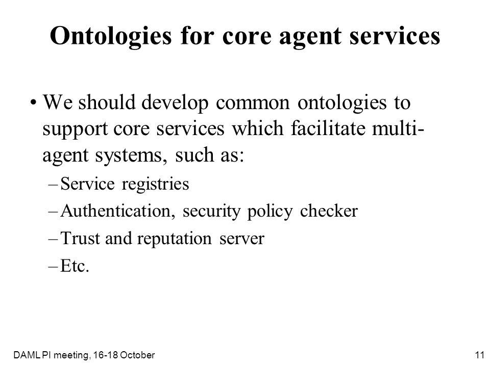 11DAML PI meeting, 16-18 October Ontologies for core agent services We should develop common ontologies to support core services which facilitate mult