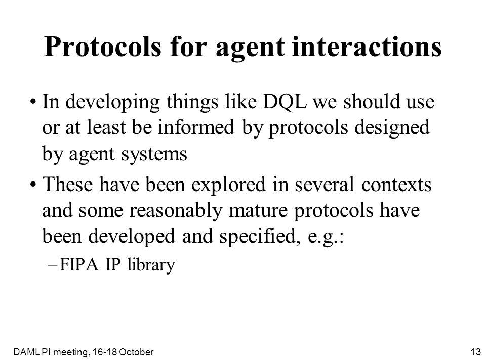 13DAML PI meeting, 16-18 October Protocols for agent interactions In developing things like DQL we should use or at least be informed by protocols des