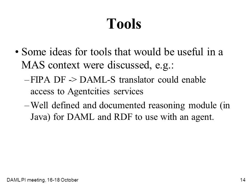 14DAML PI meeting, 16-18 October Tools Some ideas for tools that would be useful in a MAS context were discussed, e.g.: –FIPA DF -> DAML-S translator