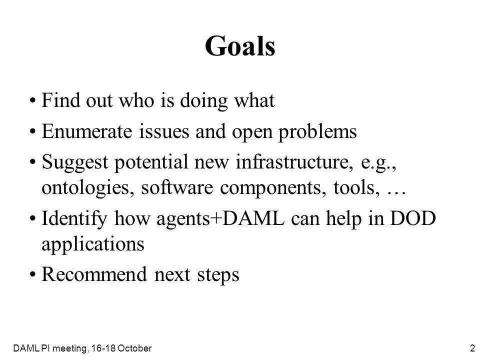 2DAML PI meeting, 16-18 October Goals Find out who is doing what Enumerate issues and open problems Suggest potential new infrastructure, e.g., ontolo