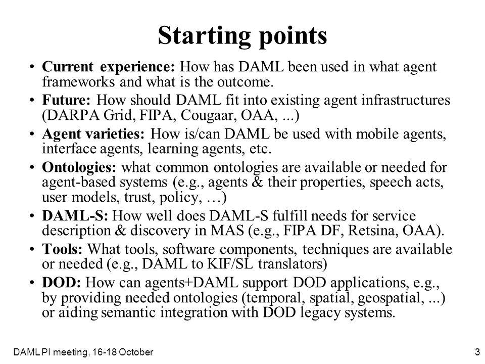14DAML PI meeting, 16-18 October Tools Some ideas for tools that would be useful in a MAS context were discussed, e.g.: –FIPA DF -> DAML-S translator could enable access to Agentcities services –Well defined and documented reasoning module (in Java) for DAML and RDF to use with an agent.