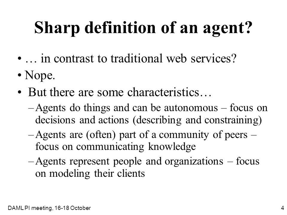 4DAML PI meeting, 16-18 October Sharp definition of an agent? … in contrast to traditional web services? Nope. But there are some characteristics… –Ag