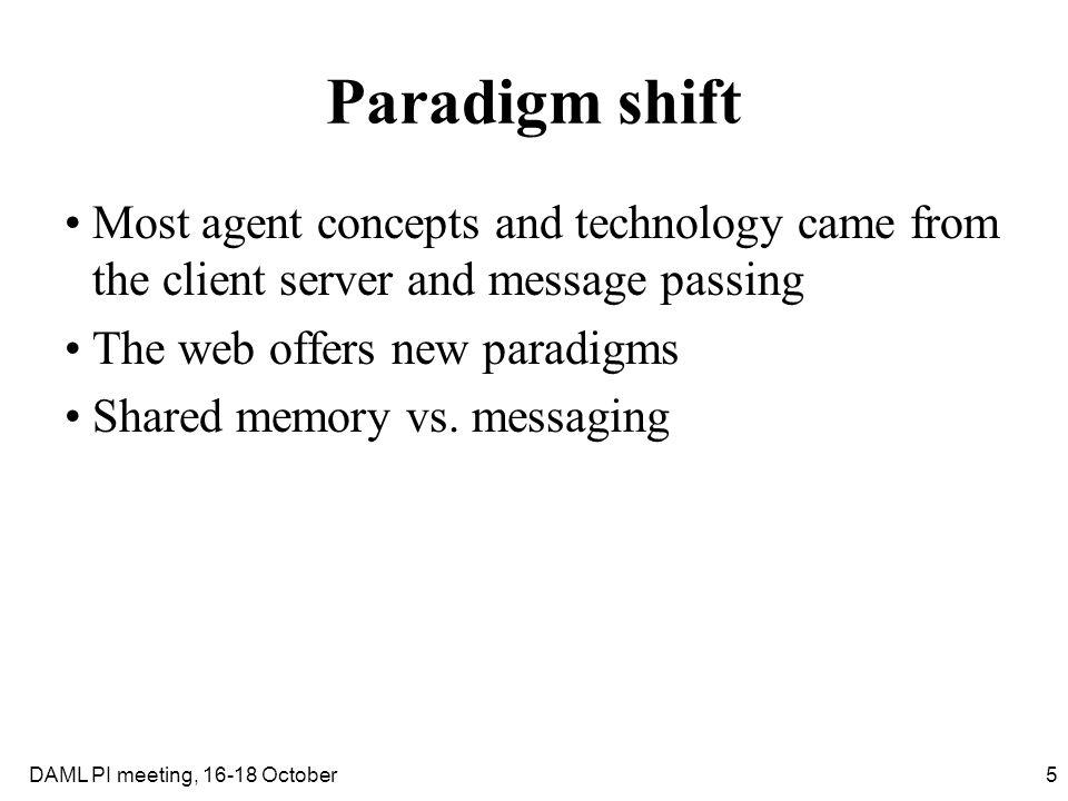 5DAML PI meeting, 16-18 October Paradigm shift Most agent concepts and technology came from the client server and message passing The web offers new p