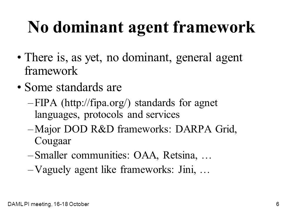 6DAML PI meeting, 16-18 October No dominant agent framework There is, as yet, no dominant, general agent framework Some standards are –FIPA (http://fi