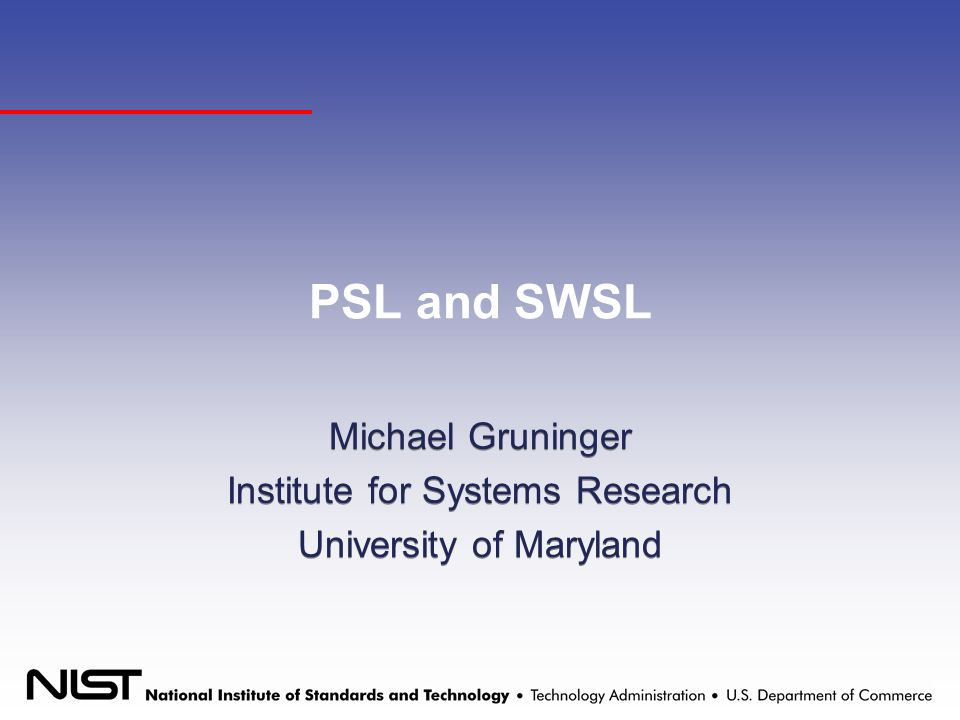 PSL and SWSL Michael Gruninger Institute for Systems Research University of Maryland Michael Gruninger Institute for Systems Research University of Maryland