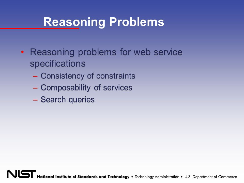 Reasoning Problems Reasoning problems for web service specifications –Consistency of constraints –Composability of services –Search queries Reasoning problems for web service specifications –Consistency of constraints –Composability of services –Search queries