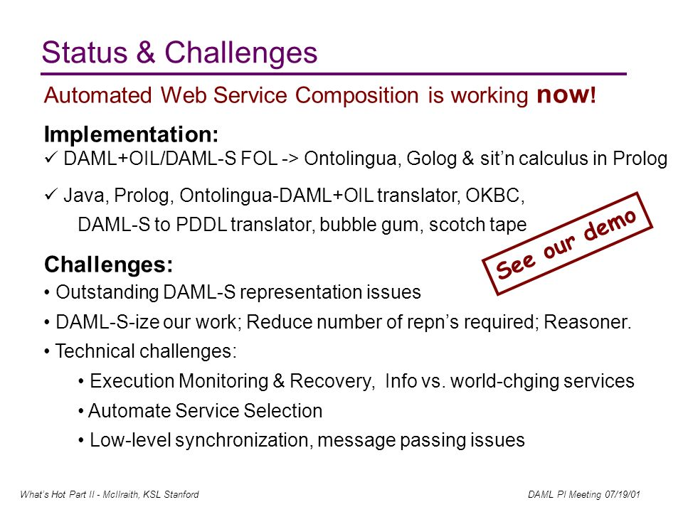Whats Hot Part II - McIlraith, KSL Stanford DAML PI Meeting 07/19/01 Status & Challenges Automated Web Service Composition is working now .