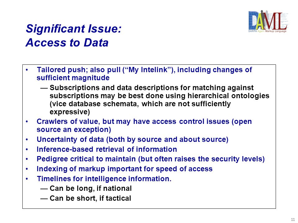 11 Significant Issue: Access to Data Tailored push; also pull (My Intelink), including changes of sufficient magnitude Subscriptions and data descriptions for matching against subscriptions may be best done using hierarchical ontologies (vice database schemata, which are not sufficiently expressive) Crawlers of value, but may have access control issues (open source an exception) Uncertainty of data (both by source and about source) Inference-based retrieval of information Pedigree critical to maintain (but often raises the security levels) Indexing of markup important for speed of access Timelines for intelligence information.