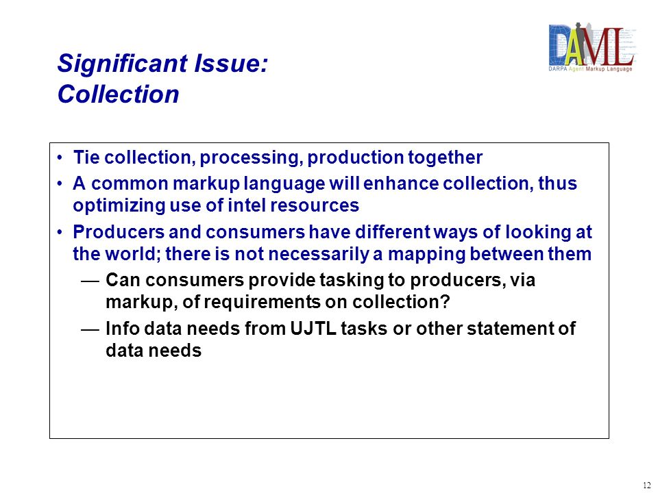 12 Significant Issue: Collection Tie collection, processing, production together A common markup language will enhance collection, thus optimizing use of intel resources Producers and consumers have different ways of looking at the world; there is not necessarily a mapping between them Can consumers provide tasking to producers, via markup, of requirements on collection.