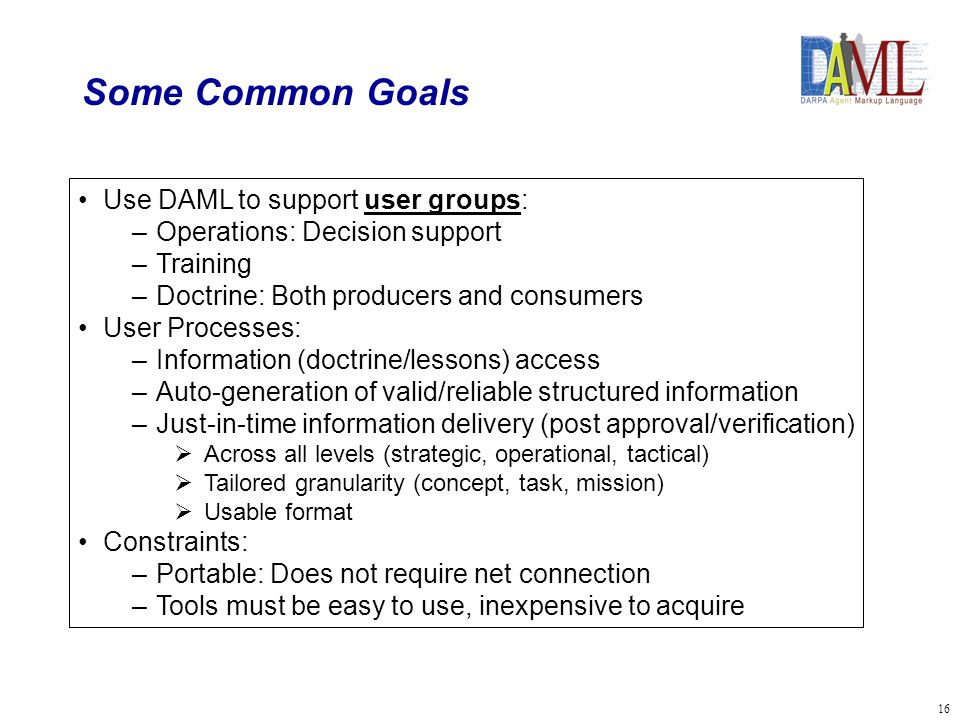 16 Some Common Goals Use DAML to support user groups: –Operations: Decision support –Training –Doctrine: Both producers and consumers User Processes: –Information (doctrine/lessons) access –Auto-generation of valid/reliable structured information –Just-in-time information delivery (post approval/verification) Across all levels (strategic, operational, tactical) Tailored granularity (concept, task, mission) Usable format Constraints: –Portable: Does not require net connection –Tools must be easy to use, inexpensive to acquire