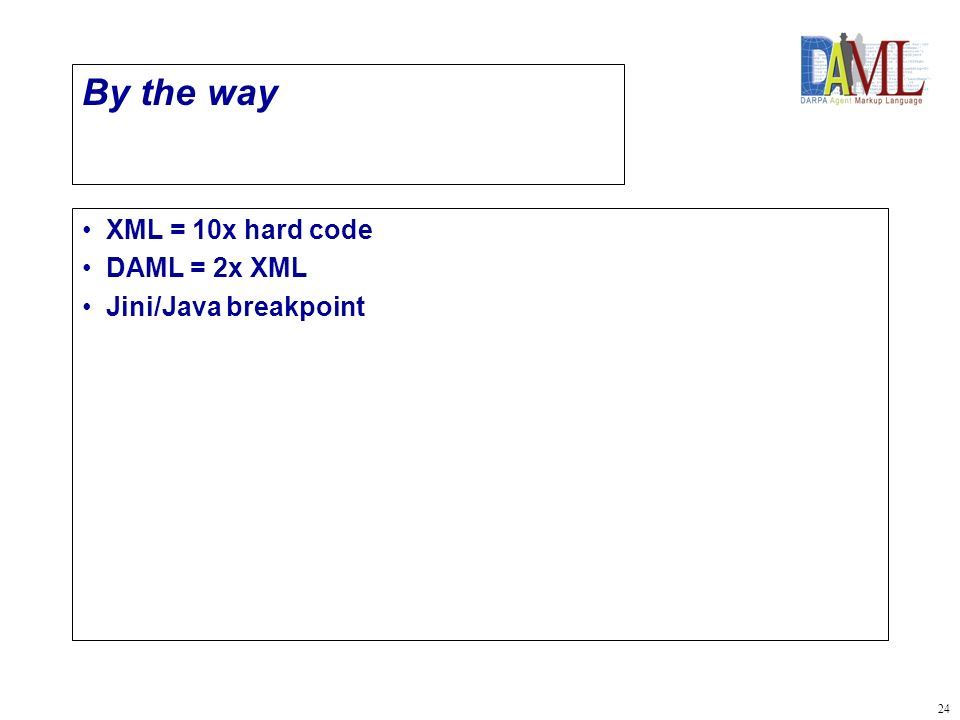24 By the way XML = 10x hard code DAML = 2x XML Jini/Java breakpoint