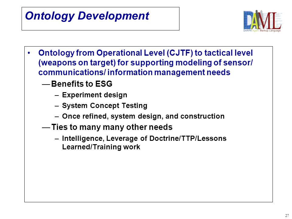 27 Ontology Development Ontology from Operational Level (CJTF) to tactical level (weapons on target) for supporting modeling of sensor/ communications/ information management needs Benefits to ESG –Experiment design –System Concept Testing –Once refined, system design, and construction Ties to many many other needs –Intelligence, Leverage of Doctrine/TTP/Lessons Learned/Training work