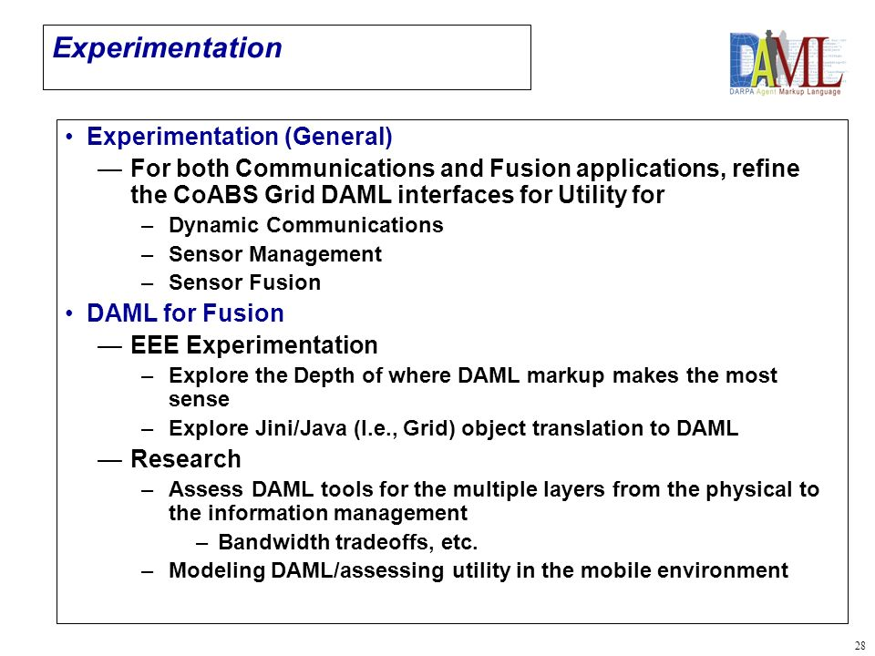 28 Experimentation Experimentation (General) For both Communications and Fusion applications, refine the CoABS Grid DAML interfaces for Utility for –Dynamic Communications –Sensor Management –Sensor Fusion DAML for Fusion EEE Experimentation –Explore the Depth of where DAML markup makes the most sense –Explore Jini/Java (I.e., Grid) object translation to DAML Research –Assess DAML tools for the multiple layers from the physical to the information management – –Bandwidth tradeoffs, etc.