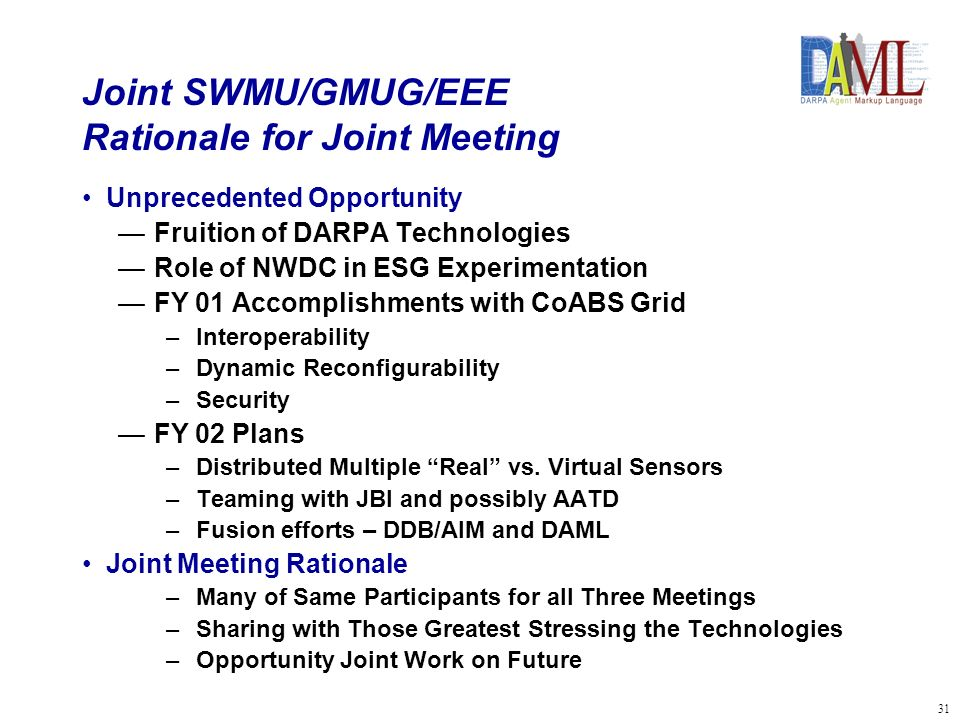 31 Joint SWMU/GMUG/EEE Rationale for Joint Meeting Unprecedented Opportunity Fruition of DARPA Technologies Role of NWDC in ESG Experimentation FY 01 Accomplishments with CoABS Grid –Interoperability –Dynamic Reconfigurability –Security FY 02 Plans –Distributed Multiple Real vs.