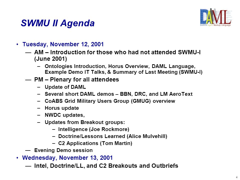 4 SWMU II Agenda Tuesday, November 12, 2001 AM – Introduction for those who had not attended SWMU-I (June 2001) –Ontologies Introduction, Horus Overview, DAML Language, Example Demo IT Talks, & Summary of Last Meeting (SWMU-I) PM – Plenary for all attendees –Update of DAML –Several short DAML demos – BBN, DRC, and LM AeroText –CoABS Grid Military Users Group (GMUG) overview –Horus update –NWDC updates, –Updates from Breakout groups: – –Intelligence (Joe Rockmore) – –Doctrine/Lessons Learned (Alice Mulvehill) – –C2 Applications (Tom Martin) Evening Demo session Wednesday, November 13, 2001 Intel, Doctrine/LL, and C2 Breakouts and Outbriefs