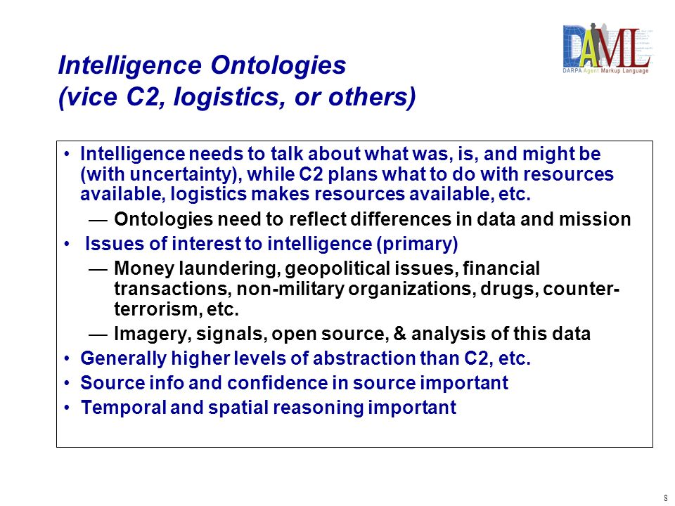 8 Intelligence Ontologies (vice C2, logistics, or others) Intelligence needs to talk about what was, is, and might be (with uncertainty), while C2 plans what to do with resources available, logistics makes resources available, etc.