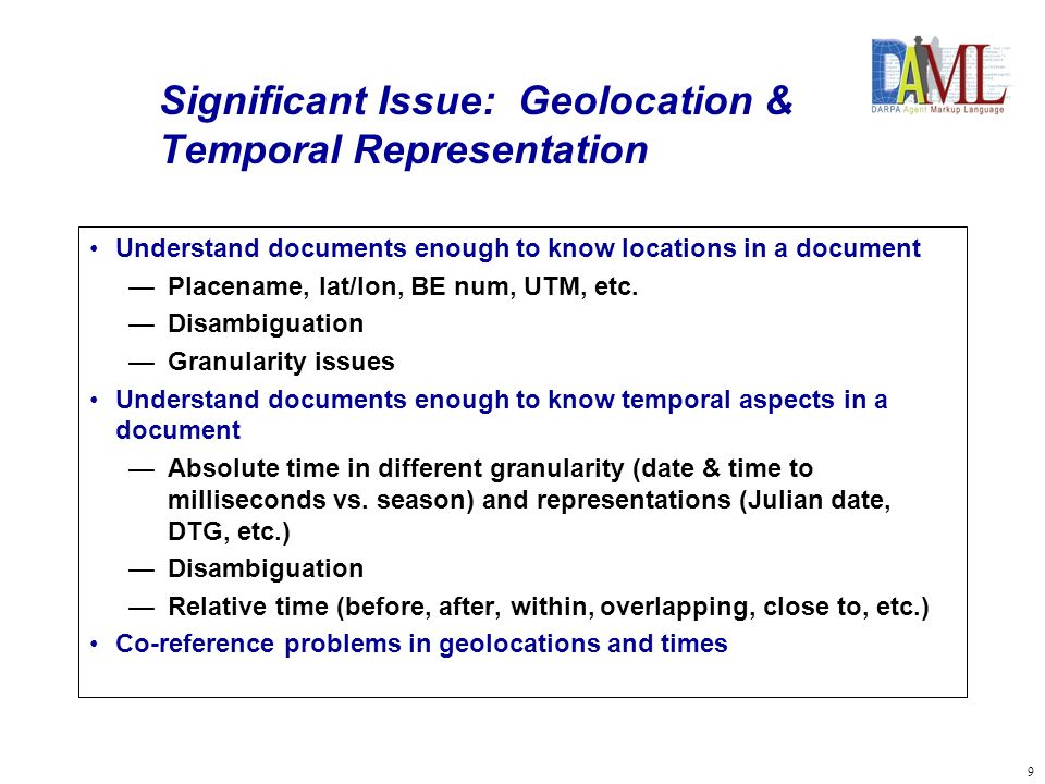 9 Significant Issue: Geolocation & Temporal Representation Understand documents enough to know locations in a document Placename, lat/lon, BE num, UTM, etc.