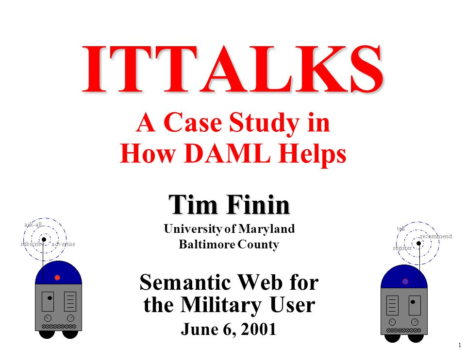 1 ITTALKS ITTALKS A Case Study in How DAML Helps Tim Finin University of Maryland Baltimore County Semantic Web for the Military User June 6, 2001 ask-all advertisesubscribe tell recommend register